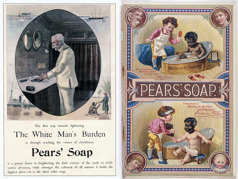 """Racist Pears soap ads of the Edwardian era. Notice that the ad on the left borrows from Kipling's poem, """"The White Man's Burden,"""" and equates virtue with cleanliness. The one on the right is even more offensive, equating cleanliness (and virtue) with fair skin."""